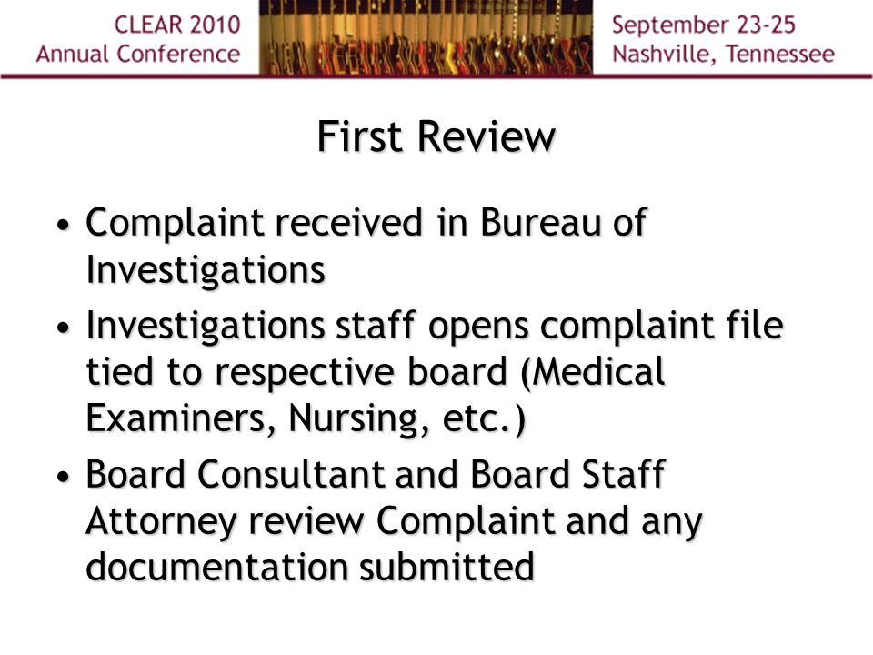 First Review Complaint received in Bureau of InvestigationsComplaint received in Bureau of Investigations Investigations staff opens complaint file tied to respective board (Medical Examiners, Nursing, etc.)Investigations staff opens complaint file tied to respective board (Medical Examiners, Nursing, etc.) Board Consultant and Board Staff Attorney review Complaint and any documentation submittedBoard Consultant and Board Staff Attorney review Complaint and any documentation submitted