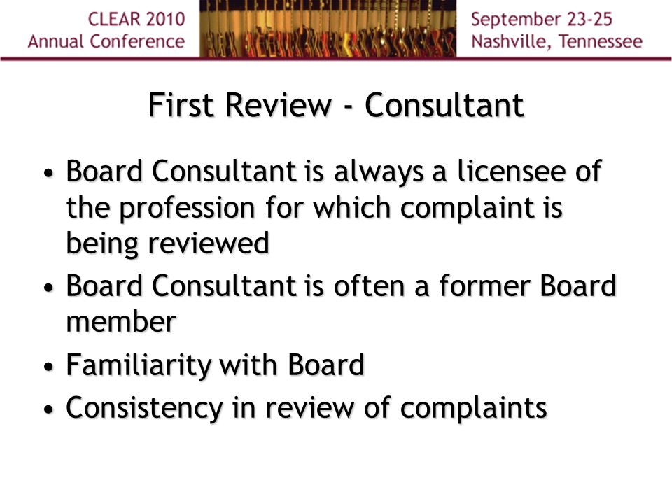 First Review - Consultant Board Consultant is always a licensee of the profession for which complaint is being reviewedBoard Consultant is always a licensee of the profession for which complaint is being reviewed Board Consultant is often a former Board memberBoard Consultant is often a former Board member Familiarity with BoardFamiliarity with Board Consistency in review of complaintsConsistency in review of complaints