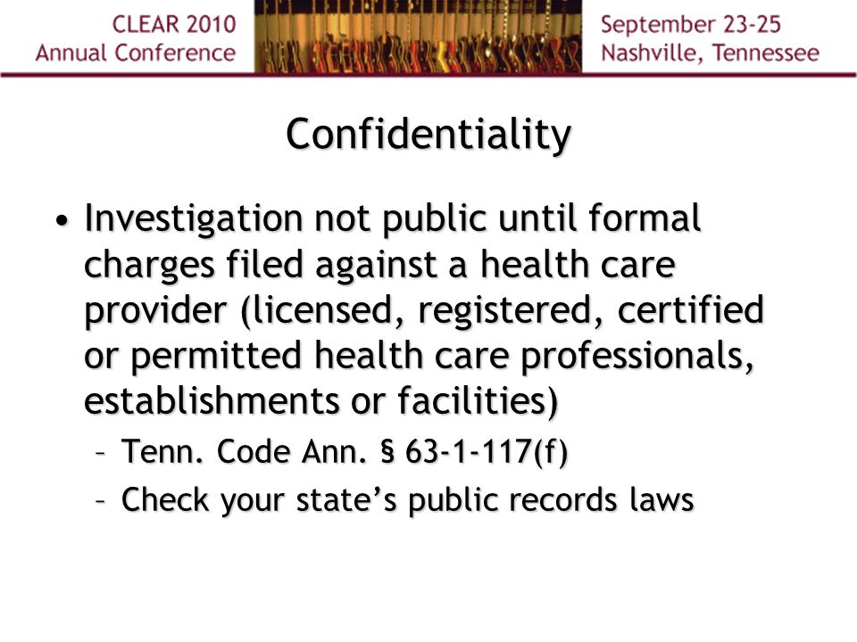 Confidentiality Investigation not public until formal charges filed against a health care provider (licensed, registered, certified or permitted health care professionals, establishments or facilities)Investigation not public until formal charges filed against a health care provider (licensed, registered, certified or permitted health care professionals, establishments or facilities) –Tenn.