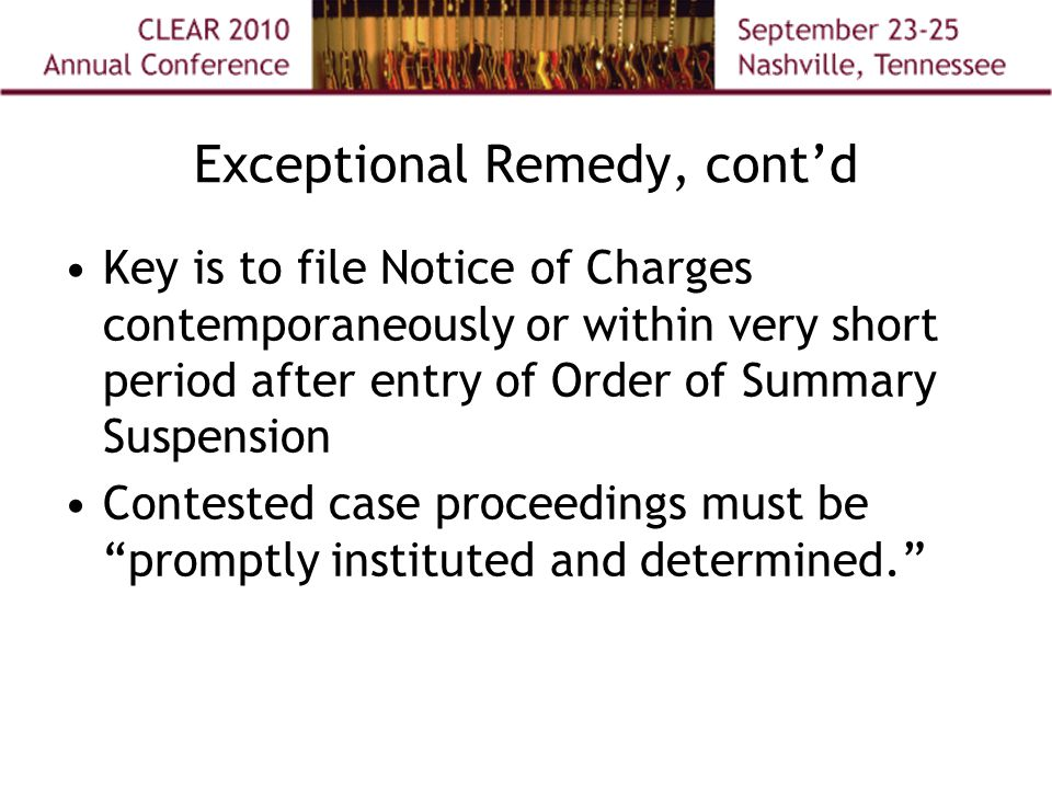 Exceptional Remedy, cont'd Key is to file Notice of Charges contemporaneously or within very short period after entry of Order of Summary Suspension Contested case proceedings must be promptly instituted and determined.