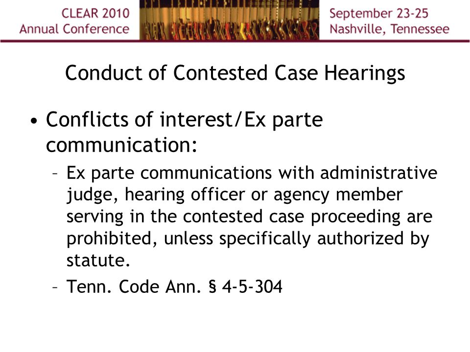 Conduct of Contested Case Hearings Conflicts of interest/Ex parte communication: –Ex parte communications with administrative judge, hearing officer or agency member serving in the contested case proceeding are prohibited, unless specifically authorized by statute.