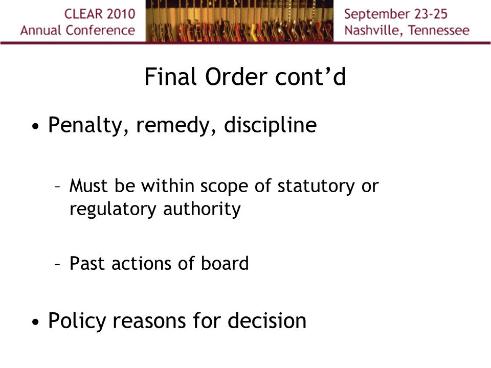 Final Order cont'd Penalty, remedy, discipline –Must be within scope of statutory or regulatory authority –Past actions of board Policy reasons for decision