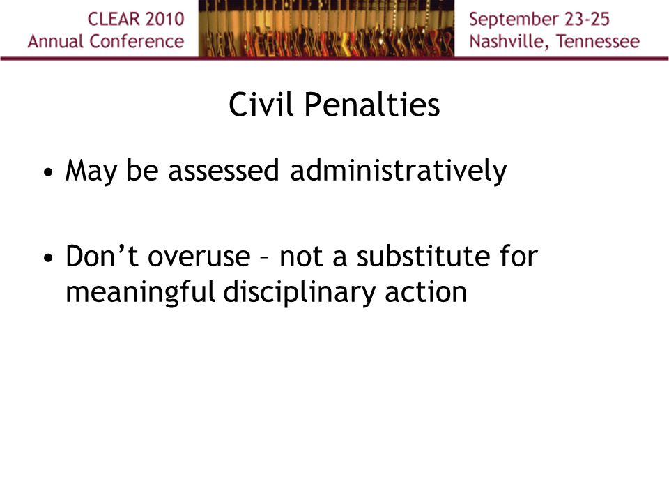 Civil Penalties May be assessed administratively Don't overuse – not a substitute for meaningful disciplinary action