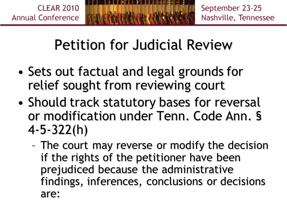 Petition for Judicial Review Sets out factual and legal grounds for relief sought from reviewing courtSets out factual and legal grounds for relief sought from reviewing court Should track statutory bases for reversal or modification under Tenn.