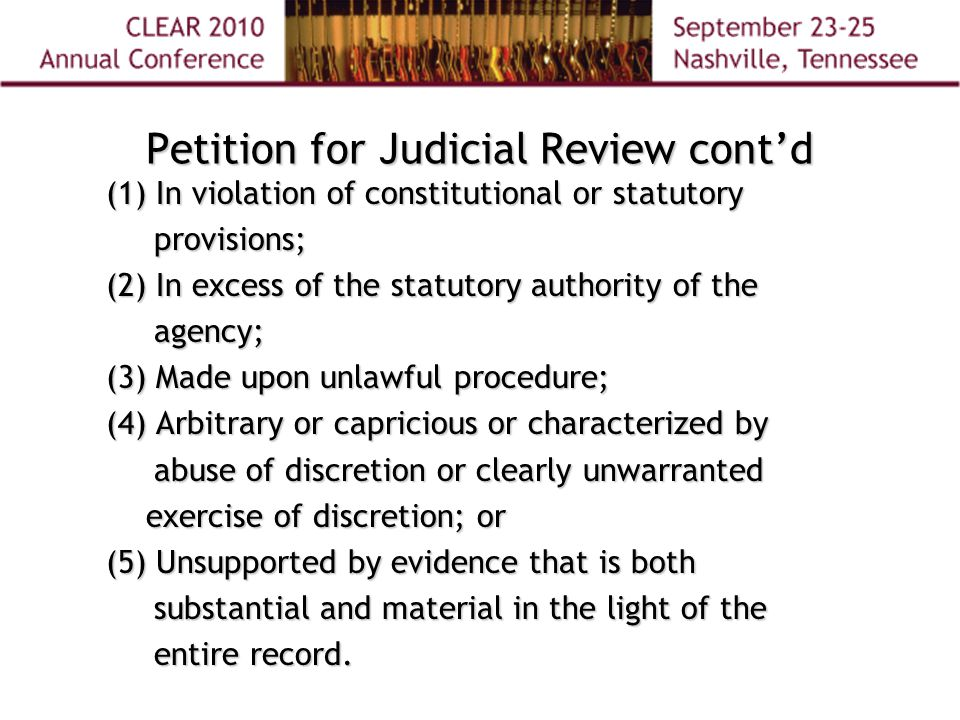 Petition for Judicial Review cont'd (1) In violation of constitutional or statutory provisions; (2) In excess of the statutory authority of the agency; (3) Made upon unlawful procedure; (4) Arbitrary or capricious or characterized by abuse of discretion or clearly unwarranted abuse of discretion or clearly unwarranted exercise of discretion; or exercise of discretion; or (5) Unsupported by evidence that is both substantial and material in the light of the substantial and material in the light of the entire record.