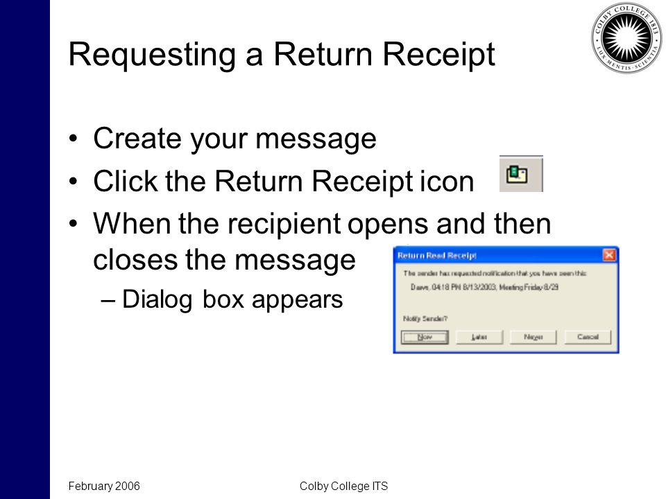 February 2006Colby College ITS Requesting a Return Receipt Create your message Click the Return Receipt icon When the recipient opens and then closes the message –Dialog box appears