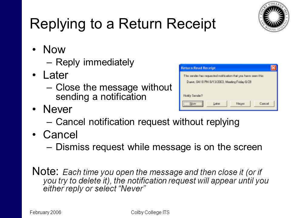 February 2006Colby College ITS Replying to a Return Receipt Now –Reply immediately Later –Close the message without sending a notification Never –Canc