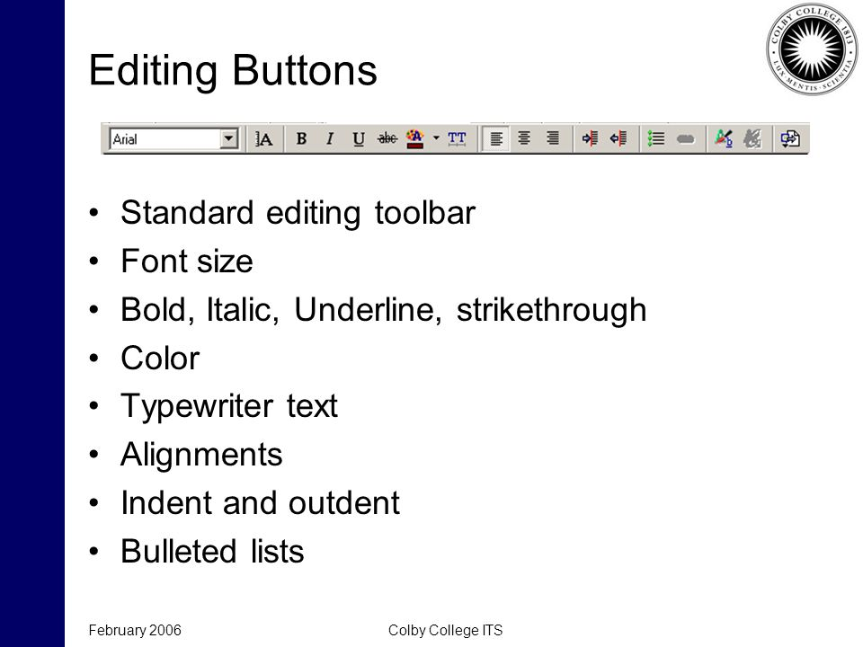 February 2006Colby College ITS Editing Buttons Standard editing toolbar Font size Bold, Italic, Underline, strikethrough Color Typewriter text Alignments Indent and outdent Bulleted lists