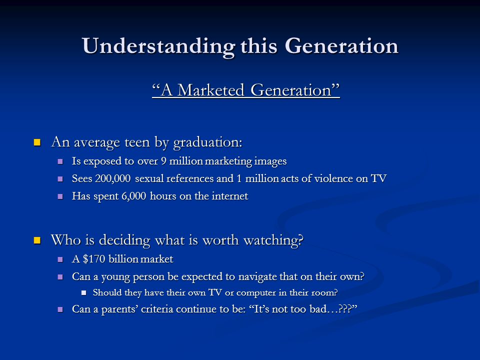 """Understanding this Generation """"A Marketed Generation"""" An average teen by graduation: An average teen by graduation: Is exposed to over 9 million marke"""