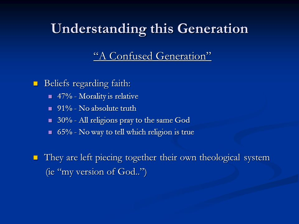Understanding this Generation A Confused Generation Beliefs regarding faith: Beliefs regarding faith: 47% - Morality is relative 47% - Morality is relative 91% - No absolute truth 91% - No absolute truth 30% - All religions pray to the same God 30% - All religions pray to the same God 65% - No way to tell which religion is true 65% - No way to tell which religion is true They are left piecing together their own theological system They are left piecing together their own theological system (ie my version of God.. ) (ie my version of God.. )