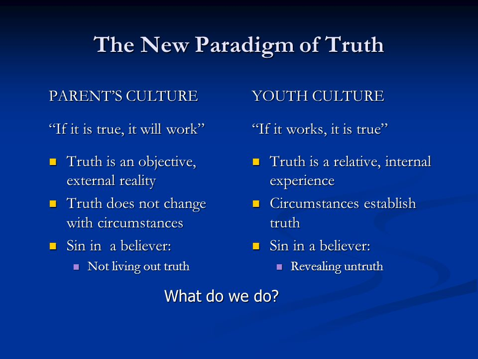 The New Paradigm of Truth PARENT'S CULTURE If it is true, it will work Truth is an objective, external reality Truth is an objective, external reality Truth does not change with circumstances Truth does not change with circumstances Sin in a believer: Sin in a believer: Not living out truth Not living out truth YOUTH CULTURE If it works, it is true Truth is a relative, internal experience Circumstances establish truth Sin in a believer: Revealing untruth What do we do?