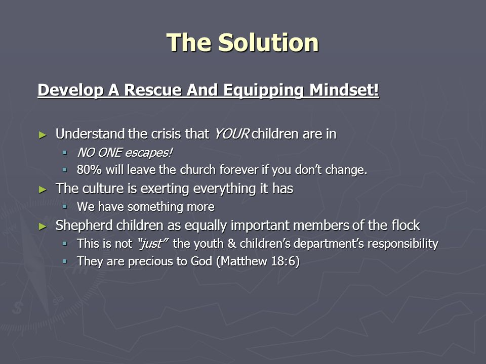 Develop A Rescue And Equipping Mindset! ► Understand the crisis that YOUR children are in  NO ONE escapes!  80% will leave the church forever if you