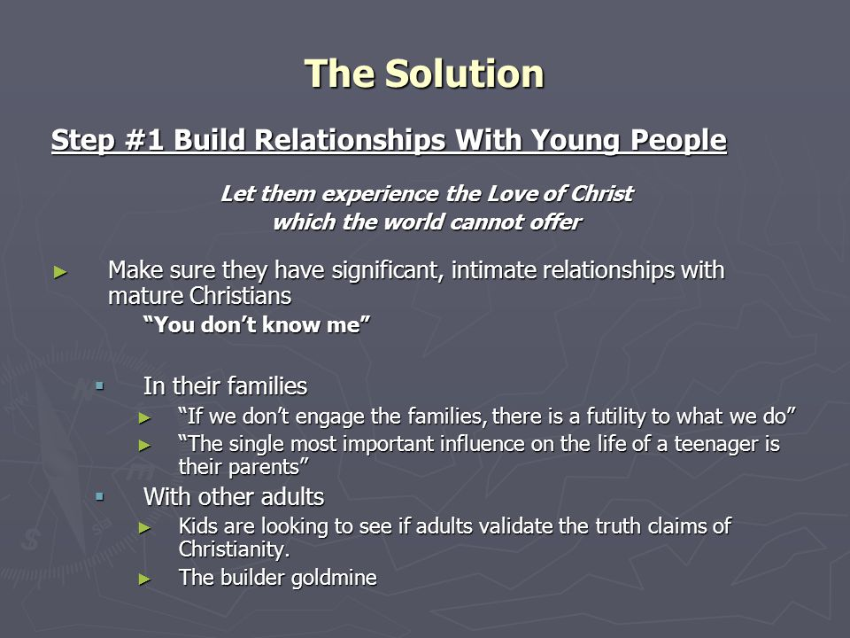 Step #1 Build Relationships With Young People Let them experience the Love of Christ which the world cannot offer ► Make sure they have significant, intimate relationships with mature Christians You don't know me  In their families ► If we don't engage the families, there is a futility to what we do ► The single most important influence on the life of a teenager is their parents  With other adults ► Kids are looking to see if adults validate the truth claims of Christianity.