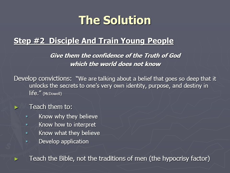 Step #2 Disciple And Train Young People Give them the confidence of the Truth of God which the world does not know Develop convictions: We are talking about a belief that goes so deep that it unlocks the secrets to one's very own identity, purpose, and destiny in life. (McDowell) ► Teach them to:  Know why they believe  Know how to interpret  Know what they believe  Develop application ► Teach the Bible, not the traditions of men (the hypocrisy factor) The Solution