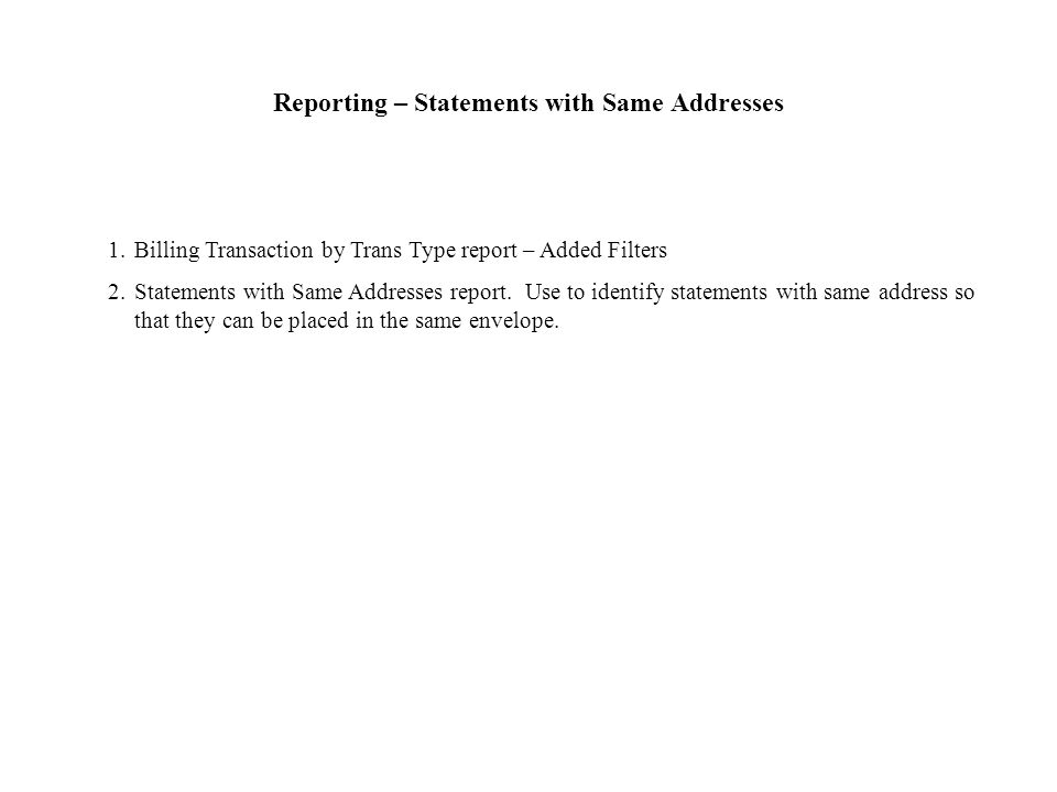 Reporting – Statements with Same Addresses 1.Billing Transaction by Trans Type report – Added Filters 2.Statements with Same Addresses report.