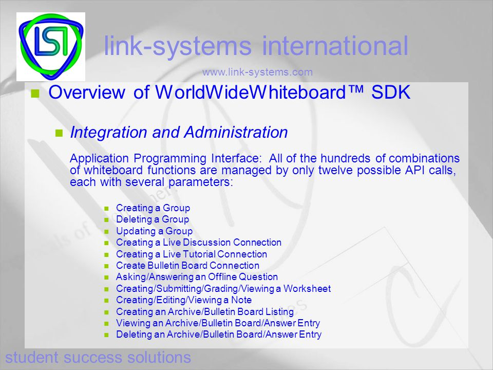 student success solutions link-systems international www.link-systems.com Overview of WorldWideWhiteboard™ SDK Integration and Administration Application Programming Interface: All of the hundreds of combinations of whiteboard functions are managed by only twelve possible API calls, each with several parameters: Creating a Group Deleting a Group Updating a Group Creating a Live Discussion Connection Creating a Live Tutorial Connection Create Bulletin Board Connection Asking/Answering an Offline Question Creating/Submitting/Grading/Viewing a Worksheet Creating/Editing/Viewing a Note Creating an Archive/Bulletin Board Listing Viewing an Archive/Bulletin Board/Answer Entry Deleting an Archive/Bulletin Board/Answer Entry