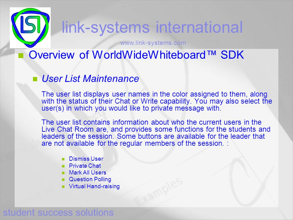 student success solutions link-systems international www.link-systems.com Overview of WorldWideWhiteboard™ SDK User List Maintenance The user list displays user names in the color assigned to them, along with the status of their Chat or Write capability.