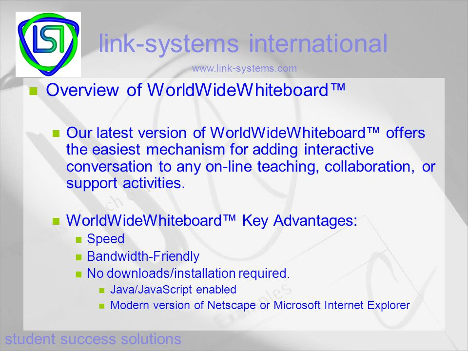 student success solutions link-systems international www.link-systems.com Overview of WorldWideWhiteboard™ Our latest version of WorldWideWhiteboard™ offers the easiest mechanism for adding interactive conversation to any on-line teaching, collaboration, or support activities.