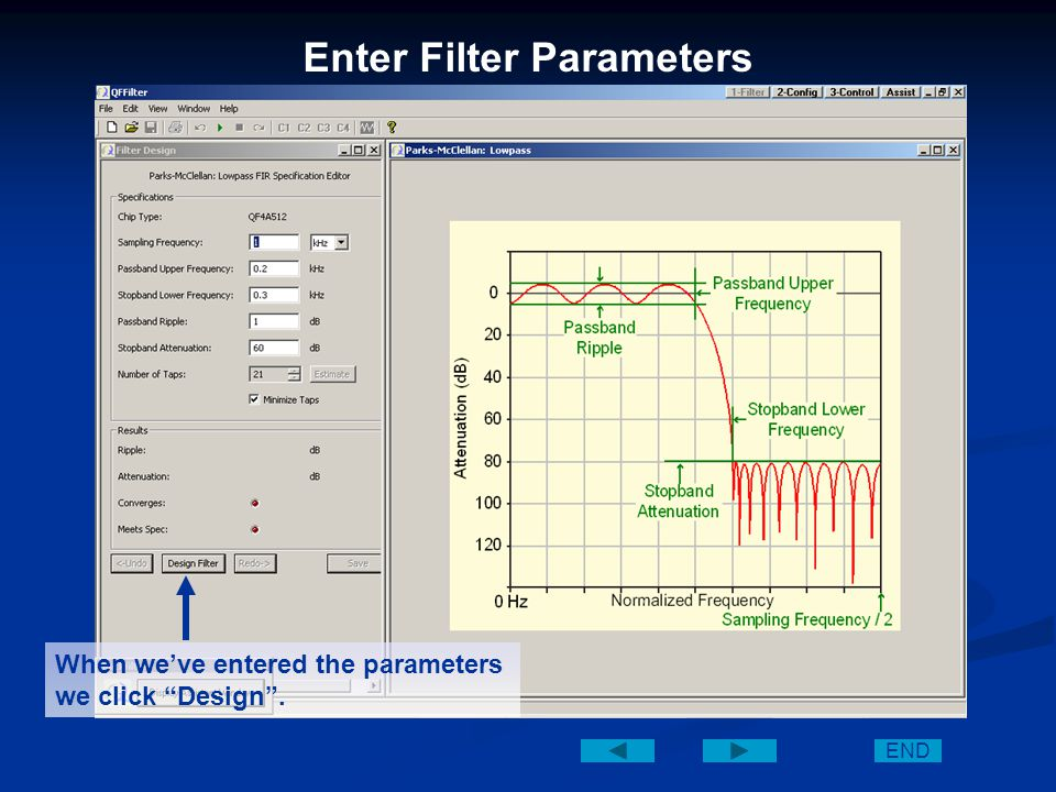 Enter Filter Parameters On this screen we can enter our desired filter specifications: (Sampling f, Passband Upper f, Stopband Lower f, Passband Ripple, and Stopband Attenuation) END