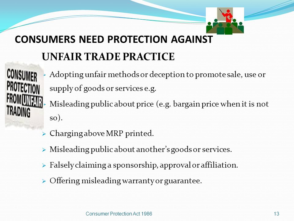 CONSUMERS NEED PROTECTION AGAINST (grounds of complaint) Unfair trade practice Restrictive trade practice Defects Deficiencies 12Consumer Protection Act 1986