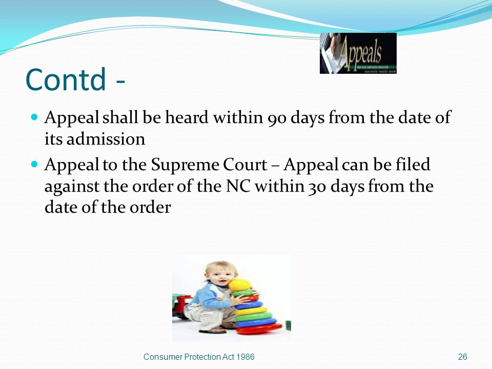 Appeals against order of the forums Appellate powers of the State Commission – appeal can be made to the SC against an order of the district forum within a period of 30 days Appellate powers of the National Commission – appeal can be made to the NC against an order of the SC within 30 days from the date of the order 25Consumer Protection Act 1986
