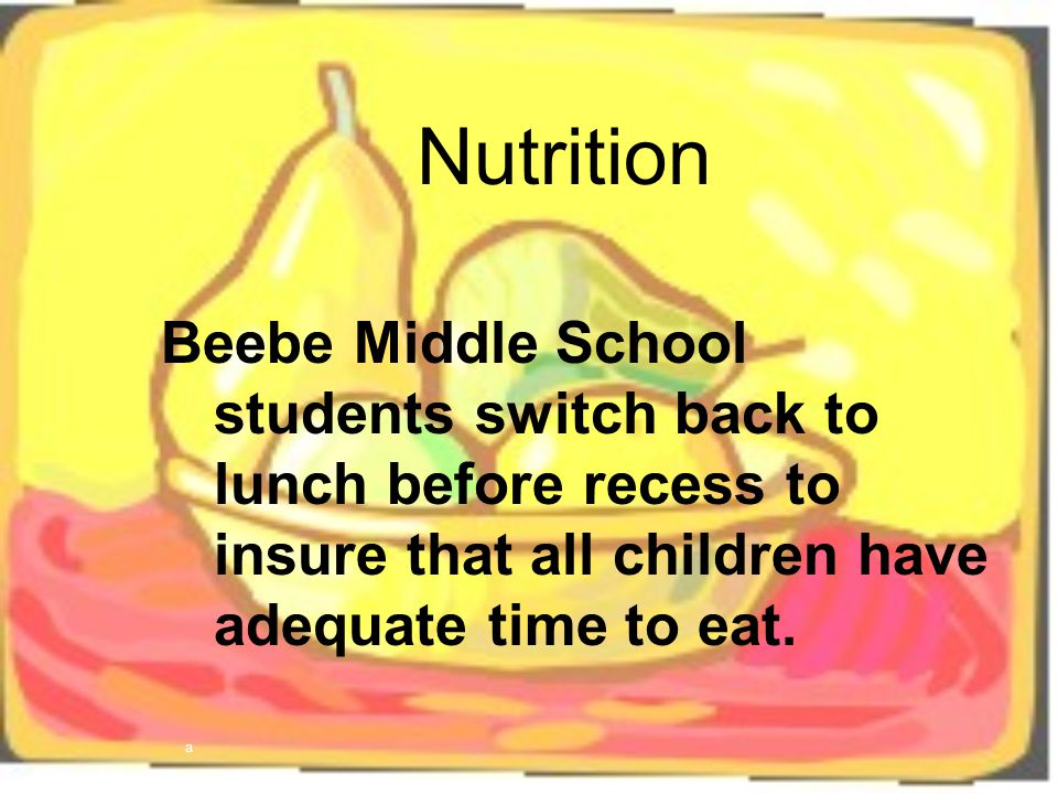 Nutrition Beebe Middle School students switch back to lunch before recess to insure that all children have adequate time to eat.