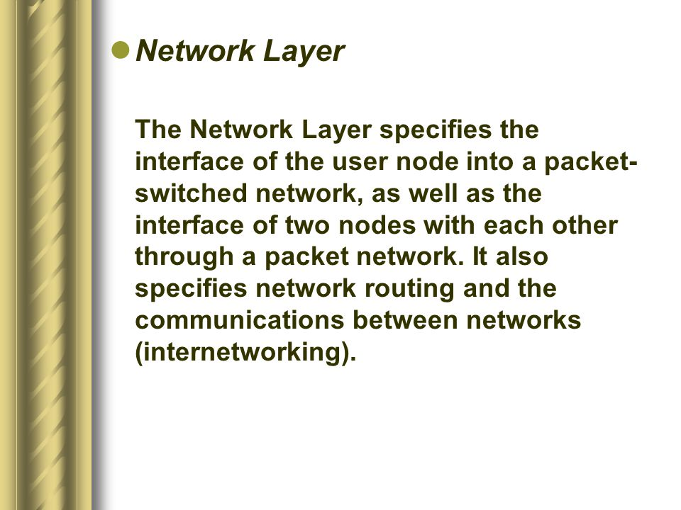 Network Layer The Network Layer specifies the interface of the user node into a packet- switched network, as well as the interface of two nodes with e