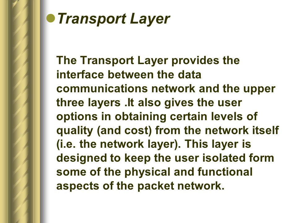 Transport Layer The Transport Layer provides the interface between the data communications network and the upper three layers.It also gives the user options in obtaining certain levels of quality (and cost) from the network itself (i.e.