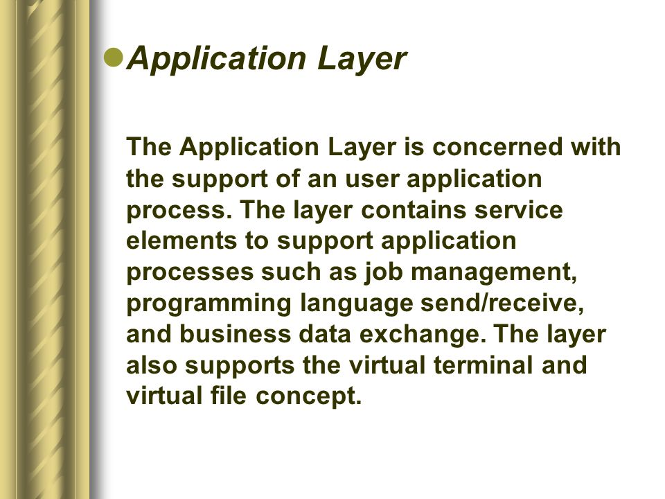 Application Layer The Application Layer is concerned with the support of an user application process.