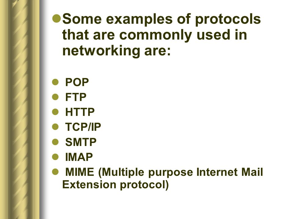 Some examples of protocols that are commonly used in networking are: POP FTP HTTP TCP/IP SMTP IMAP MIME (Multiple purpose Internet Mail Extension prot