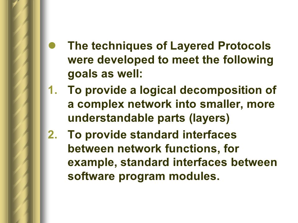 The techniques of Layered Protocols were developed to meet the following goals as well: 1.To provide a logical decomposition of a complex network into