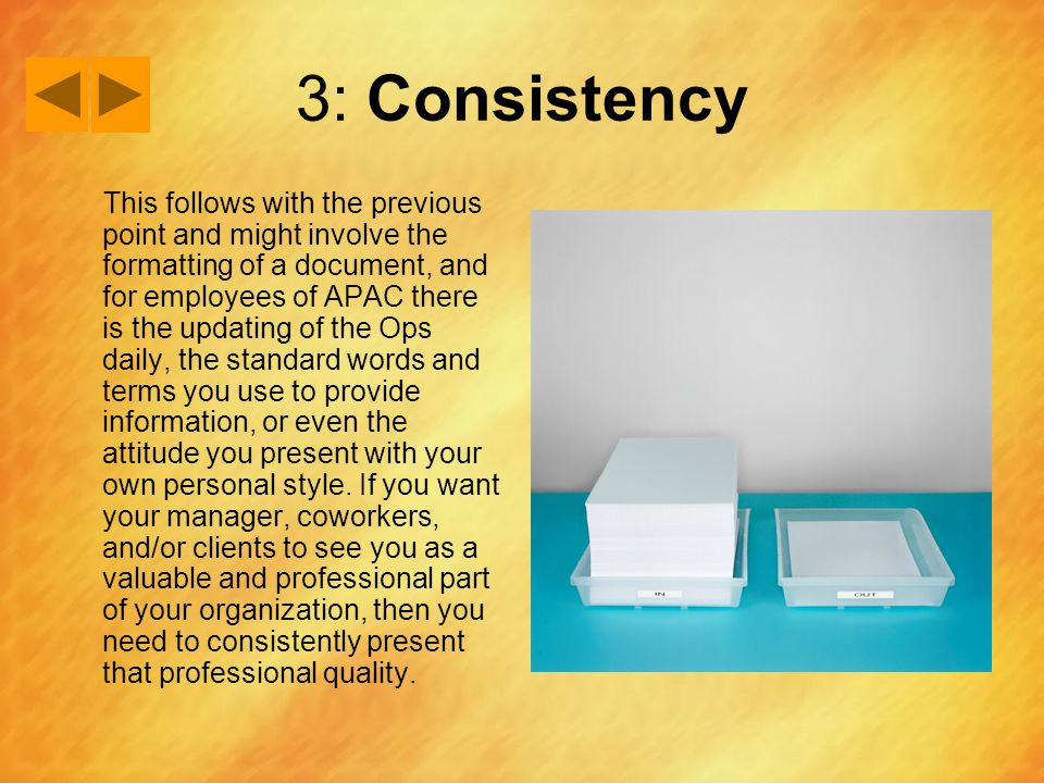 3: Consistency This follows with the previous point and might involve the formatting of a document, and for employees of APAC there is the updating of