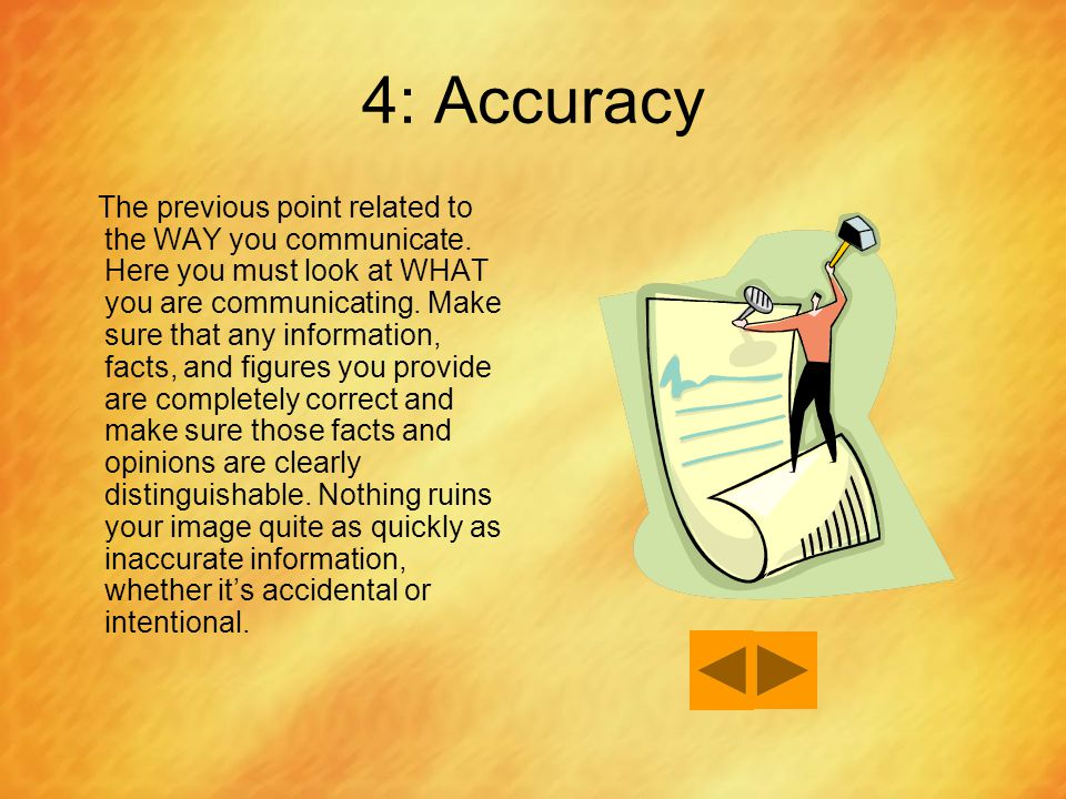 4: Accuracy The previous point related to the WAY you communicate. Here you must look at WHAT you are communicating. Make sure that any information, f