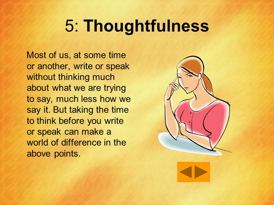 5: Thoughtfulness Most of us, at some time or another, write or speak without thinking much about what we are trying to say, much less how we say it.