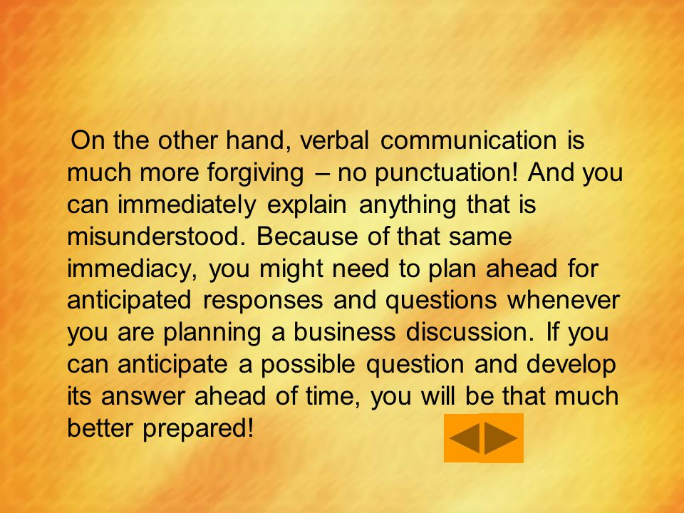 On the other hand, verbal communication is much more forgiving – no punctuation! And you can immediately explain anything that is misunderstood. Becau