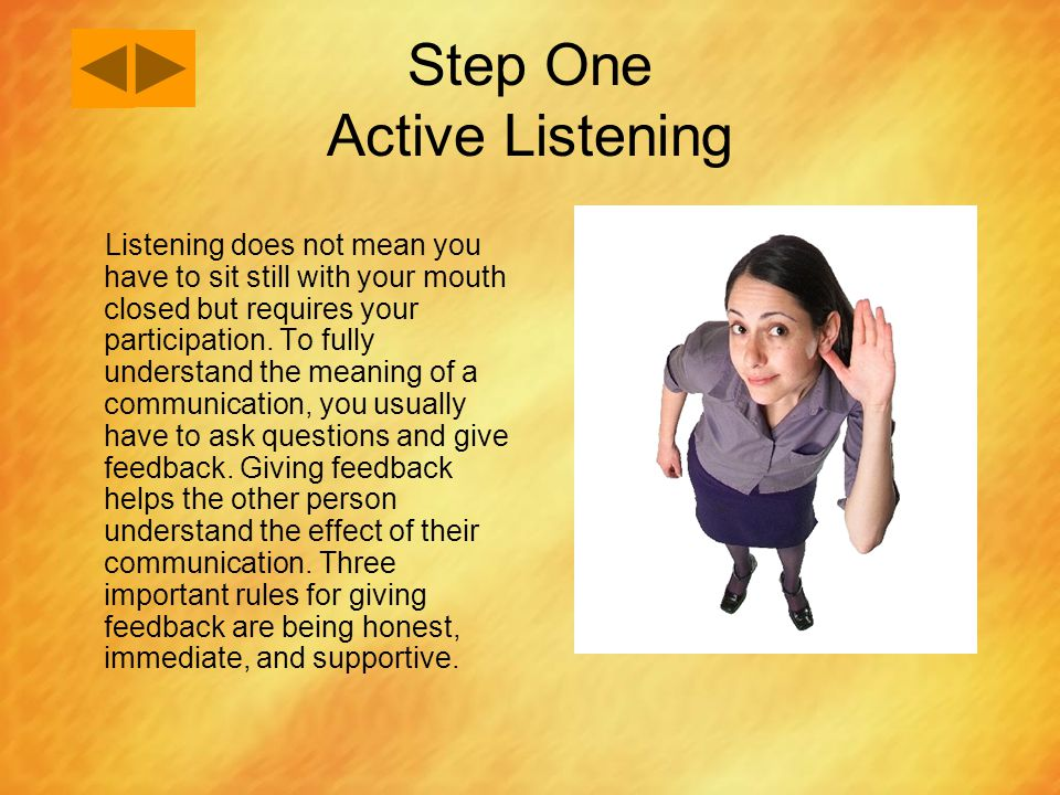 Step One Active Listening Listening does not mean you have to sit still with your mouth closed but requires your participation. To fully understand th
