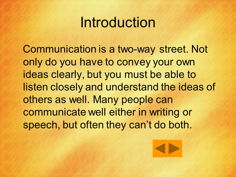 Introduction Communication is a two-way street. Not only do you have to convey your own ideas clearly, but you must be able to listen closely and unde