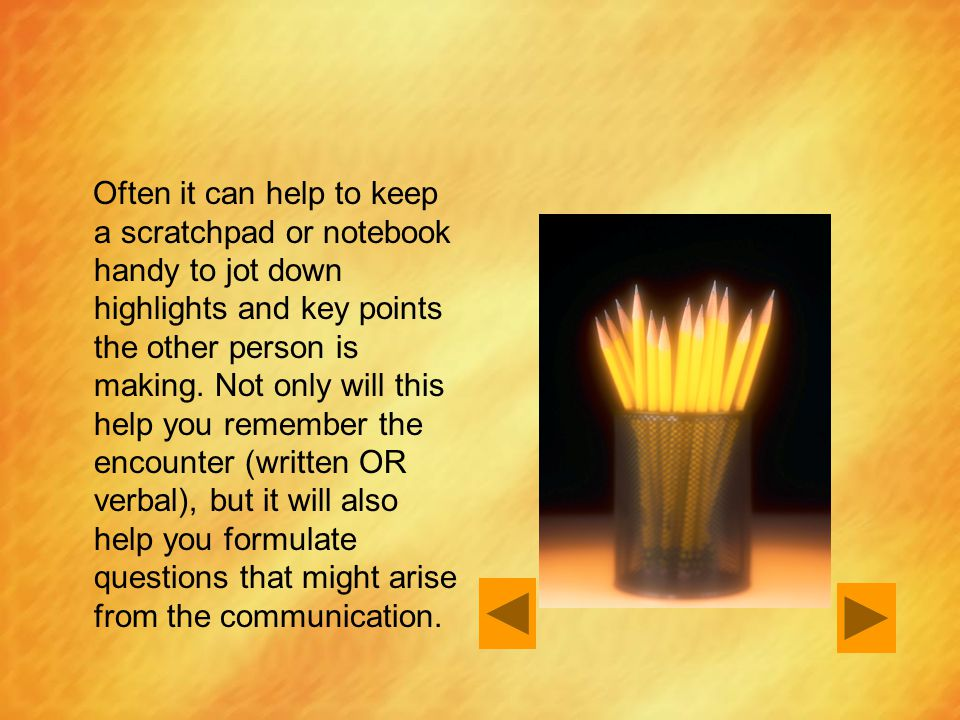 Often it can help to keep a scratchpad or notebook handy to jot down highlights and key points the other person is making. Not only will this help you