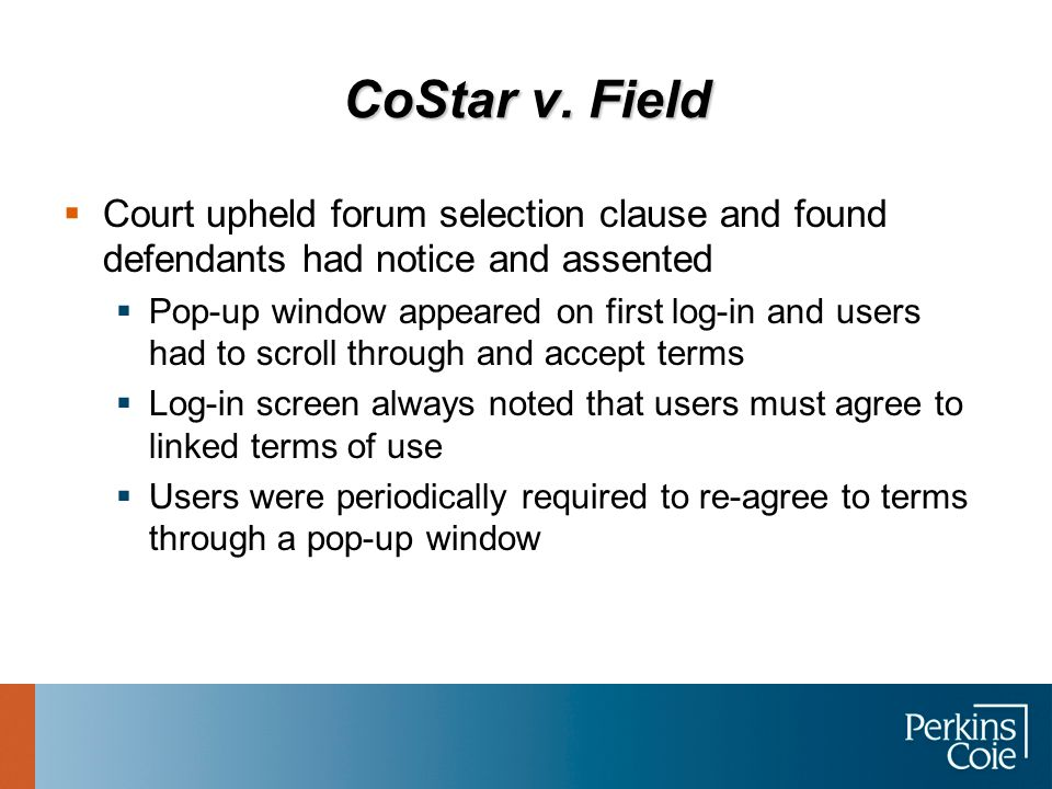 CoStar v. Field  Court upheld forum selection clause and found defendants had notice and assented  Pop-up window appeared on first log-in and users