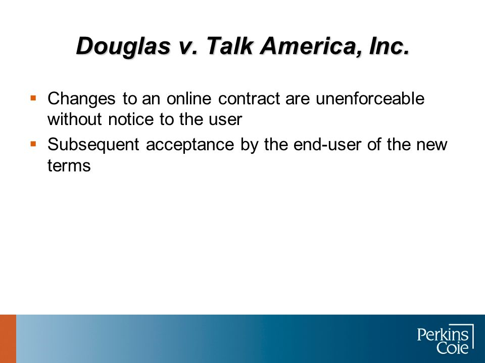Douglas v. Talk America, Inc.  Changes to an online contract are unenforceable without notice to the user  Subsequent acceptance by the end-user of