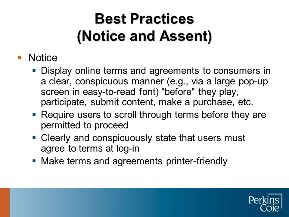 Best Practices (Notice and Assent)  Notice  Display online terms and agreements to consumers in a clear, conspicuous manner (e.g., via a large pop-u