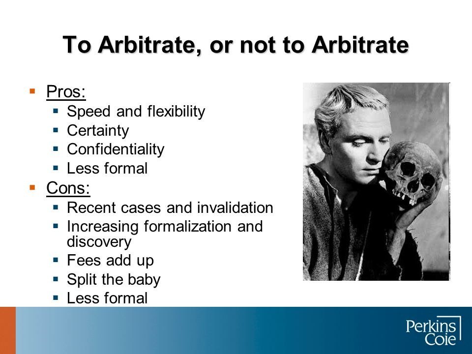 To Arbitrate, or not to Arbitrate  Pros:  Speed and flexibility  Certainty  Confidentiality  Less formal  Cons:  Recent cases and invalidation