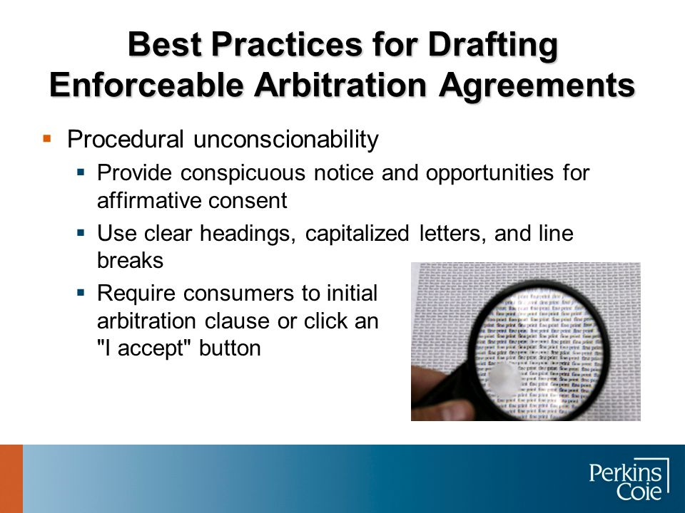 Best Practices for Drafting Enforceable Arbitration Agreements  Procedural unconscionability  Provide conspicuous notice and opportunities for affir