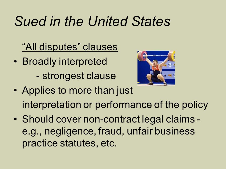 Sued in the United States All disputes clauses Broadly interpreted - strongest clause Applies to more than just interpretation or performance of the policy Should cover non-contract legal claims - e.g., negligence, fraud, unfair business practice statutes, etc.
