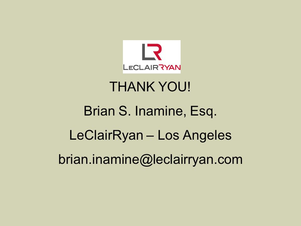 THANK YOU! Brian S. Inamine, Esq. LeClairRyan – Los Angeles brian.inamine@leclairryan.com