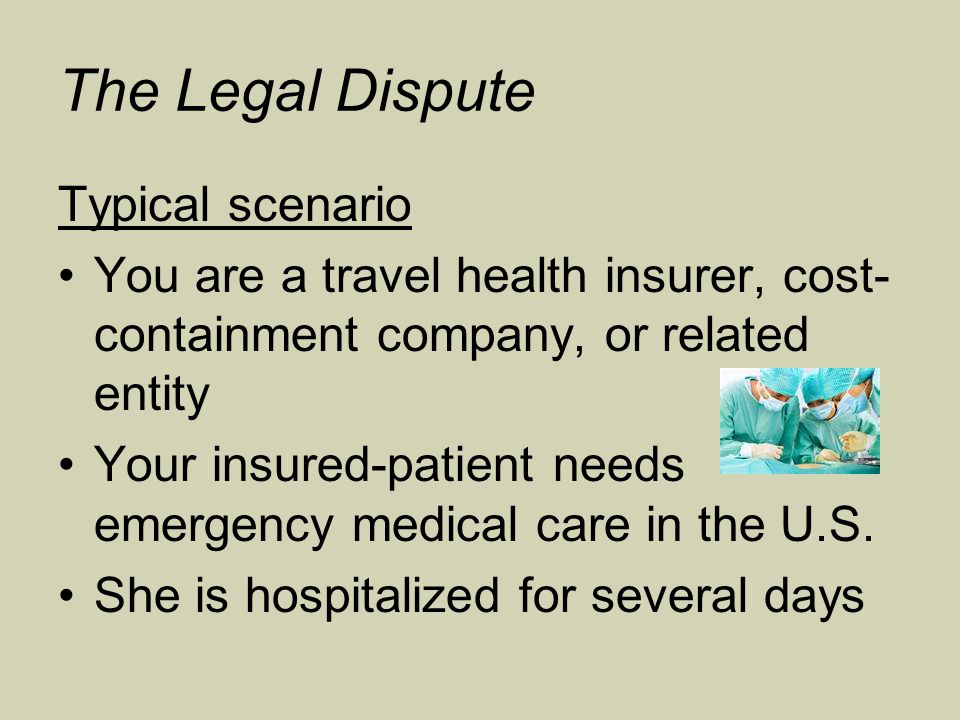 The Legal Dispute Typical scenario You are a travel health insurer, cost- containment company, or related entity Your insured-patient needs emergency medical care in the U.S.