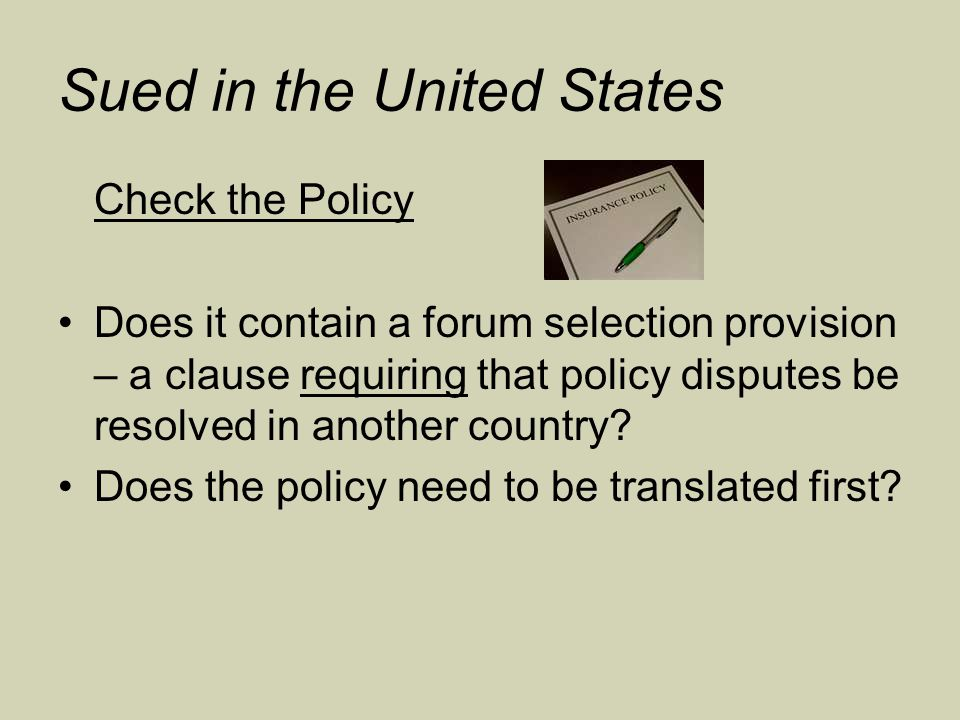 Sued in the United States Check the Policy Does it contain a forum selection provision – a clause requiring that policy disputes be resolved in another country.