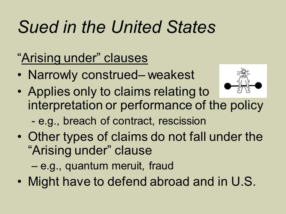 Sued in the United States Arising under clauses Narrowly construed– weakest Applies only to claims relating to interpretation or performance of the policy - e.g., breach of contract, rescission Other types of claims do not fall under the Arising under clause –e.g., quantum meruit, fraud Might have to defend abroad and in U.S.