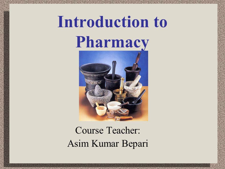 Introduction to Pharmacy Course Teacher: Asim Kumar Bepari