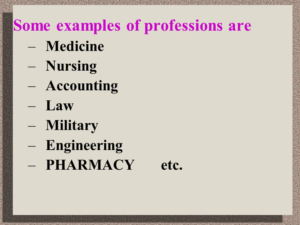 Some examples of professions are –Medicine –Nursing –Accounting –Law –Military –Engineering –PHARMACY etc.